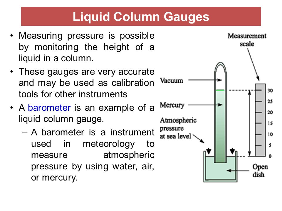 Liquid Column Gauges Measuring pressure is possible by monitoring the height of a liquid in a column.