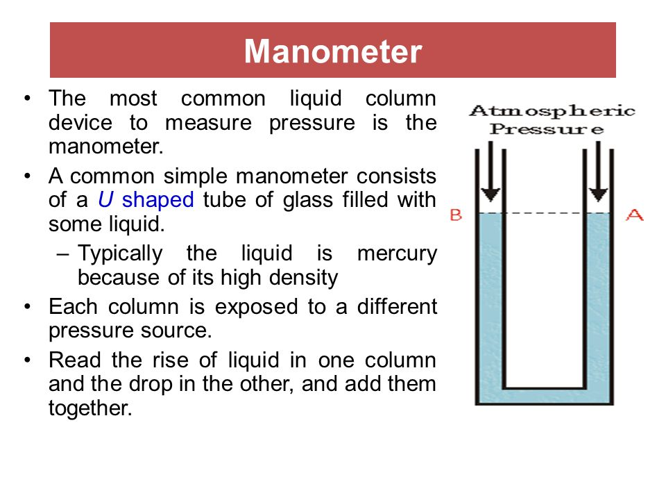 Manometer The most common liquid column device to measure pressure is the manometer.