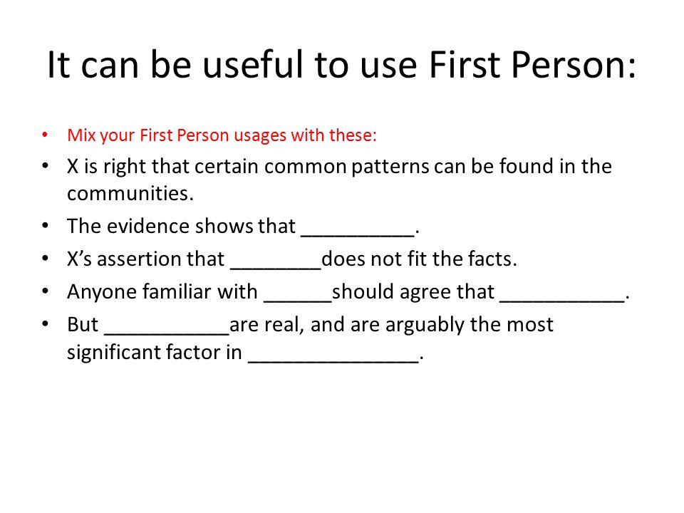 It can be useful to use First Person: