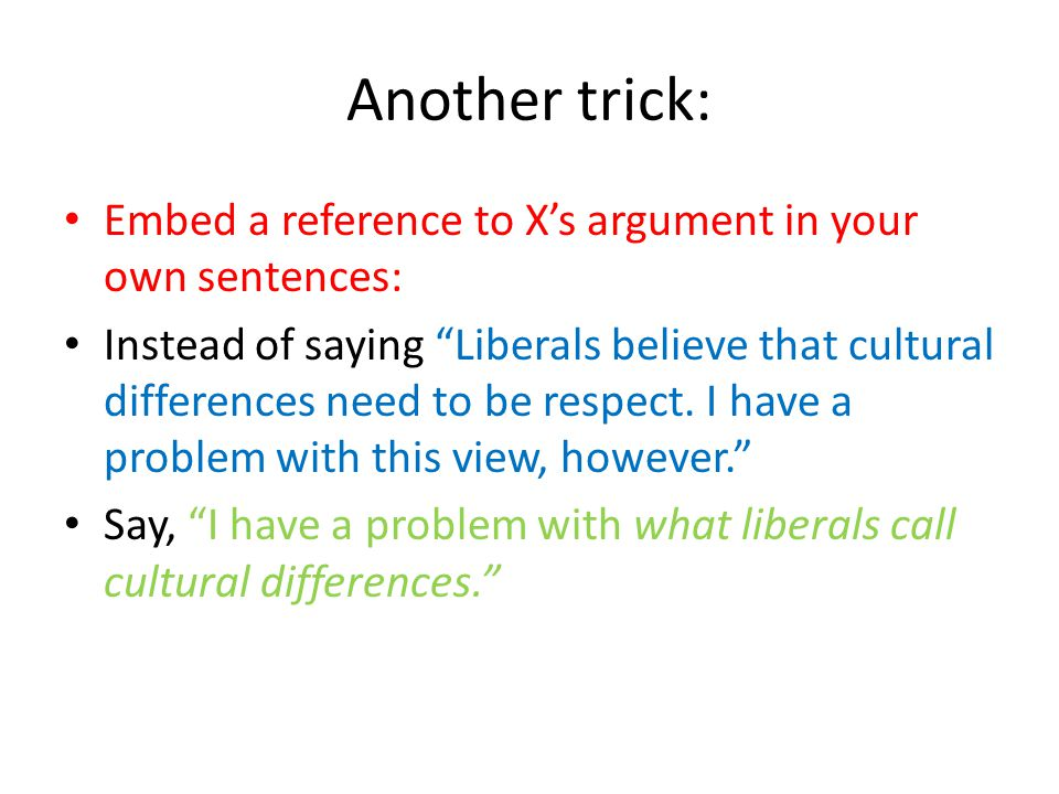 Another trick: Embed a reference to X's argument in your own sentences: