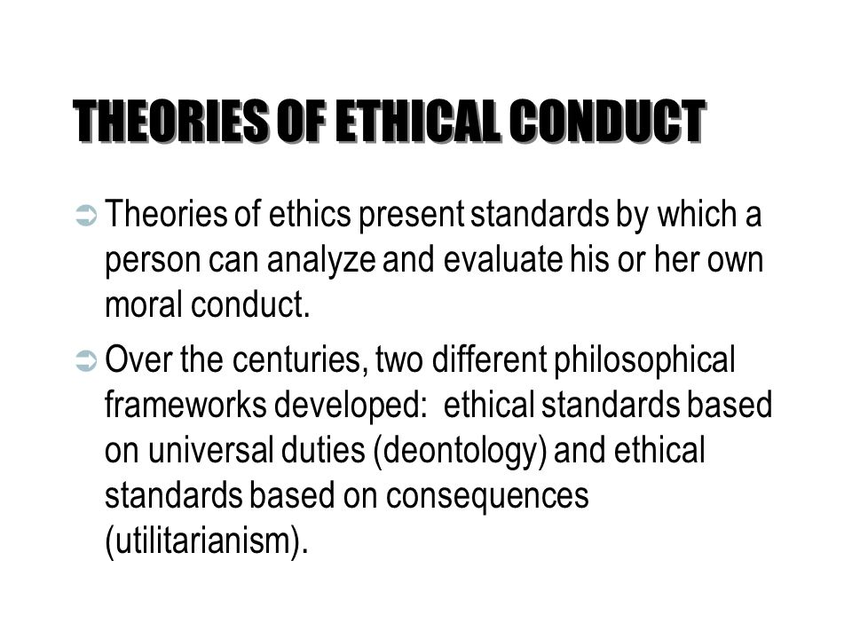 THEORIES OF ETHICAL CONDUCT