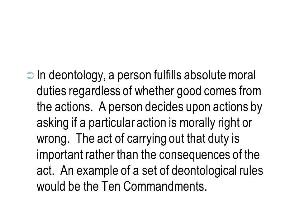In deontology, a person fulfills absolute moral duties regardless of whether good comes from the actions.
