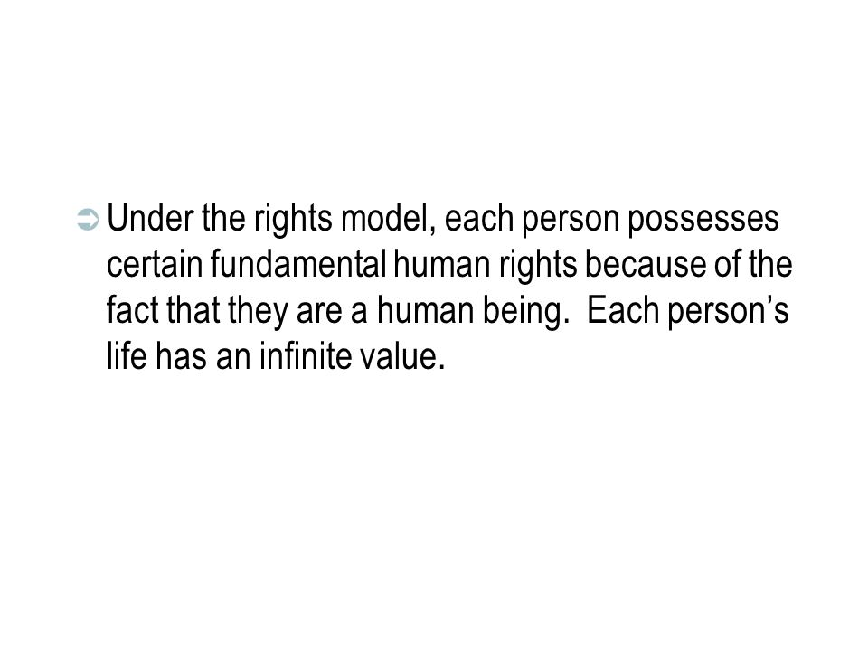 Under the rights model, each person possesses certain fundamental human rights because of the fact that they are a human being.