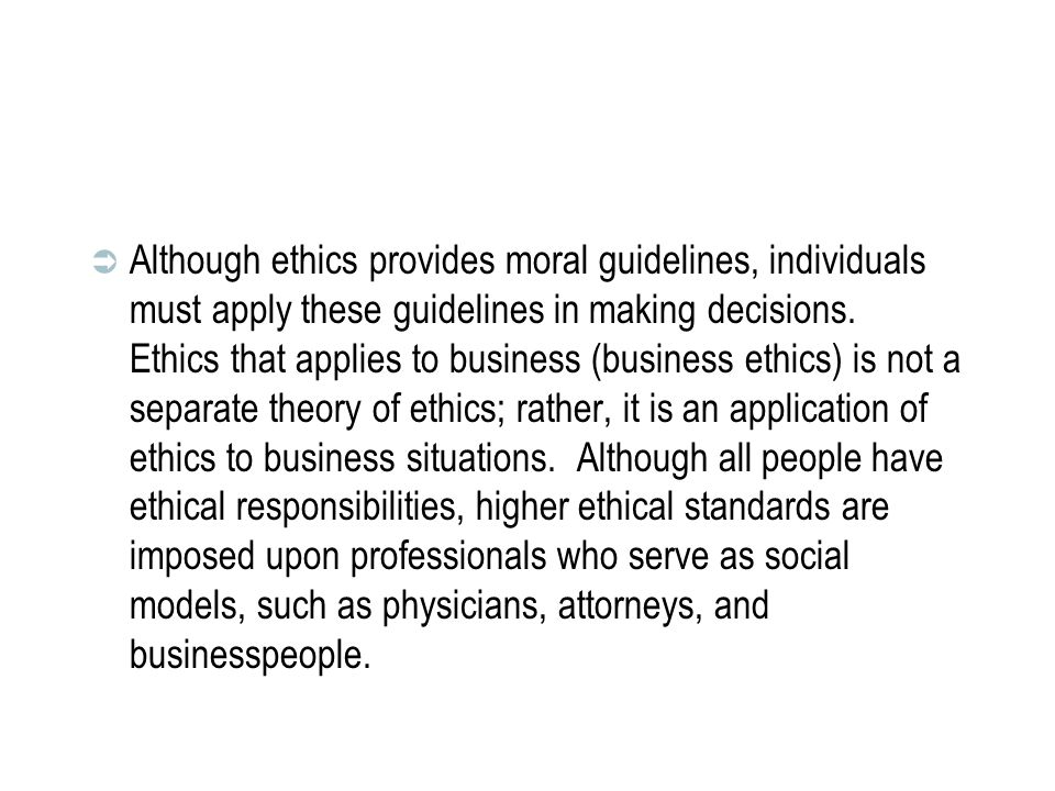 Although ethics provides moral guidelines, individuals must apply these guidelines in making decisions.