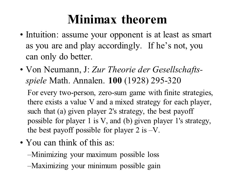 Minimax theorem Intuition: assume your opponent is at least as smart as you are and play accordingly. If he's not, you can only do better.