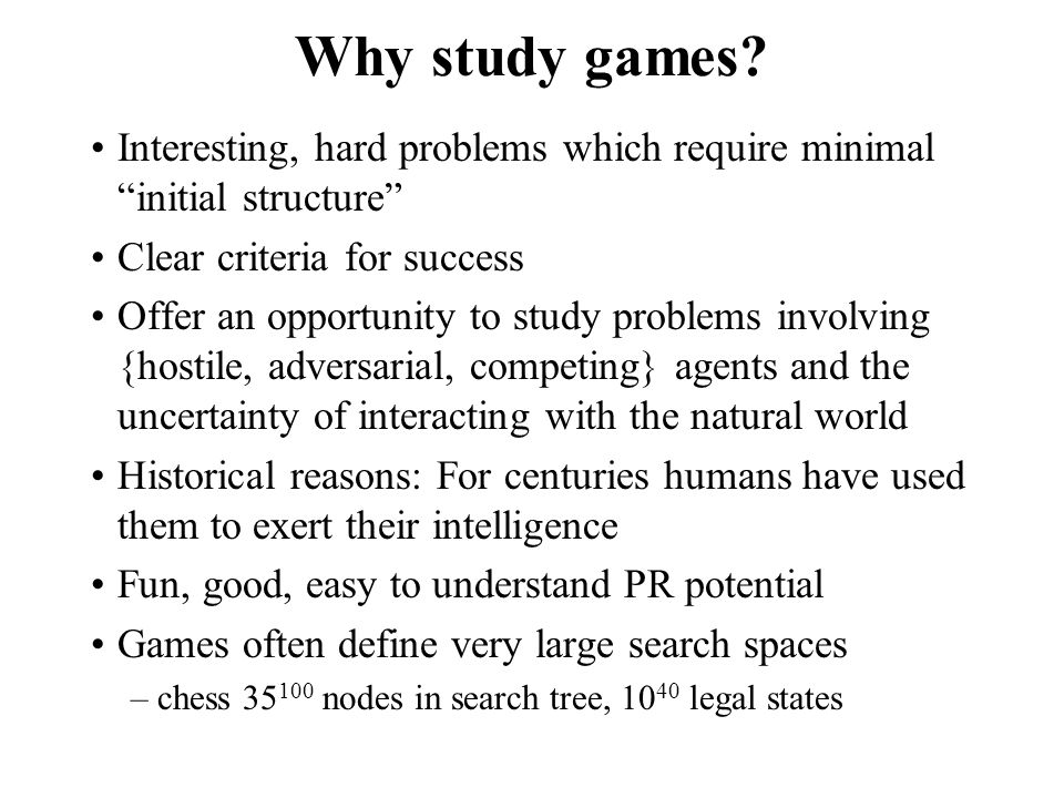 Why study games Interesting, hard problems which require minimal initial structure Clear criteria for success.
