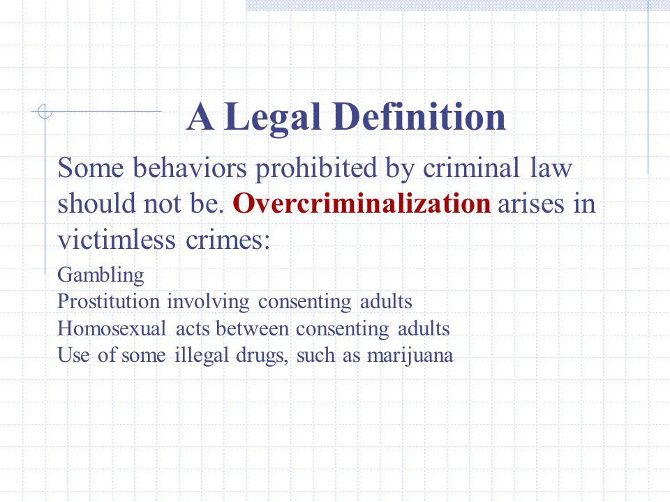 A Legal Definition Some behaviors prohibited by criminal law should not be. Overcriminalization arises in victimless crimes: