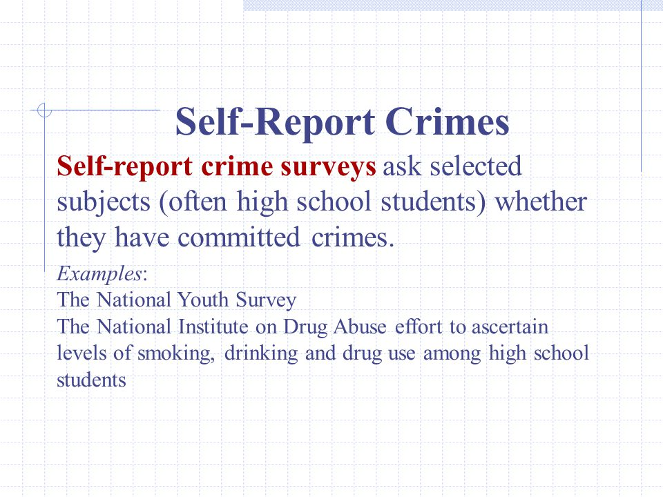 Self-Report Crimes Self-report crime surveys ask selected subjects (often high school students) whether they have committed crimes.