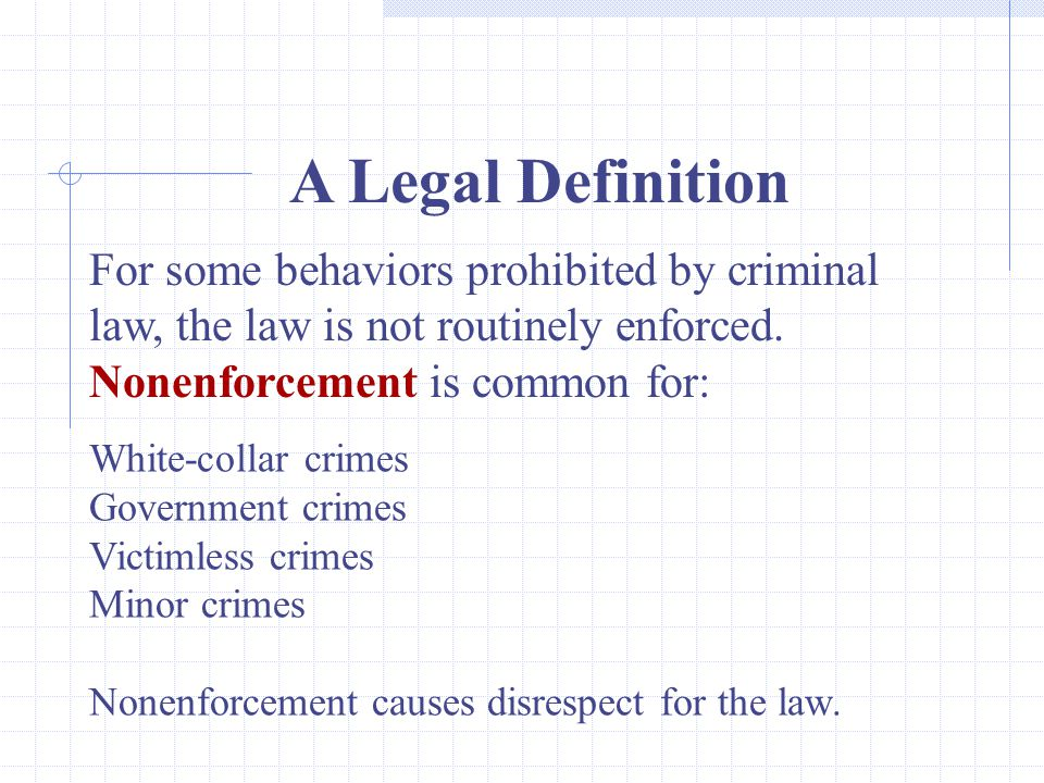 A Legal Definition For some behaviors prohibited by criminal law, the law is not routinely enforced. Nonenforcement is common for:
