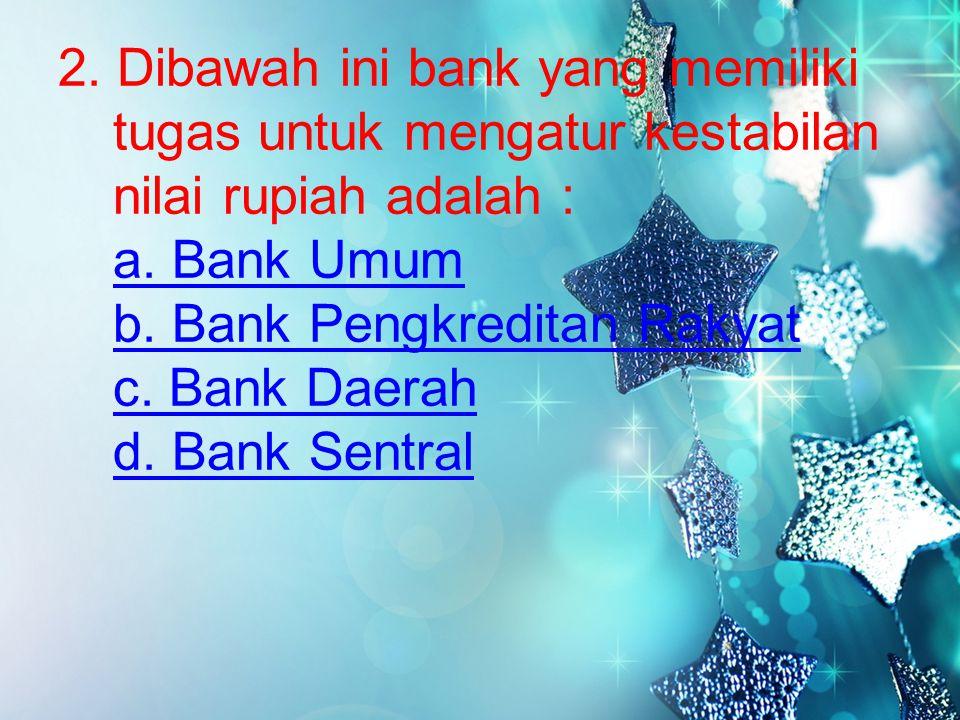 2. Dibawah ini bank yang memiliki tugas untuk mengatur kestabilan nilai rupiah adalah : a.