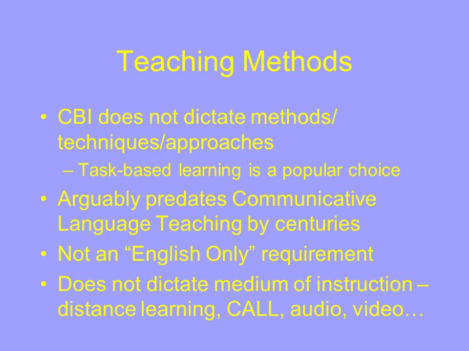 Teaching Methods CBI does not dictate methods/ techniques/approaches