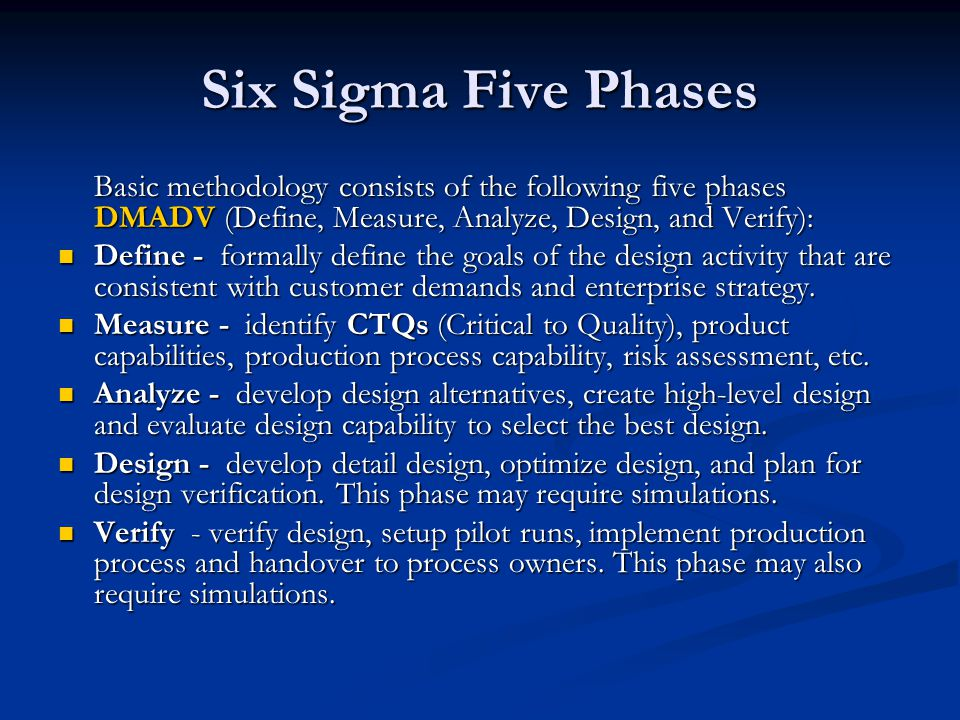 Six Sigma Five Phases Basic methodology consists of the following five phases DMADV (Define, Measure, Analyze, Design, and Verify):