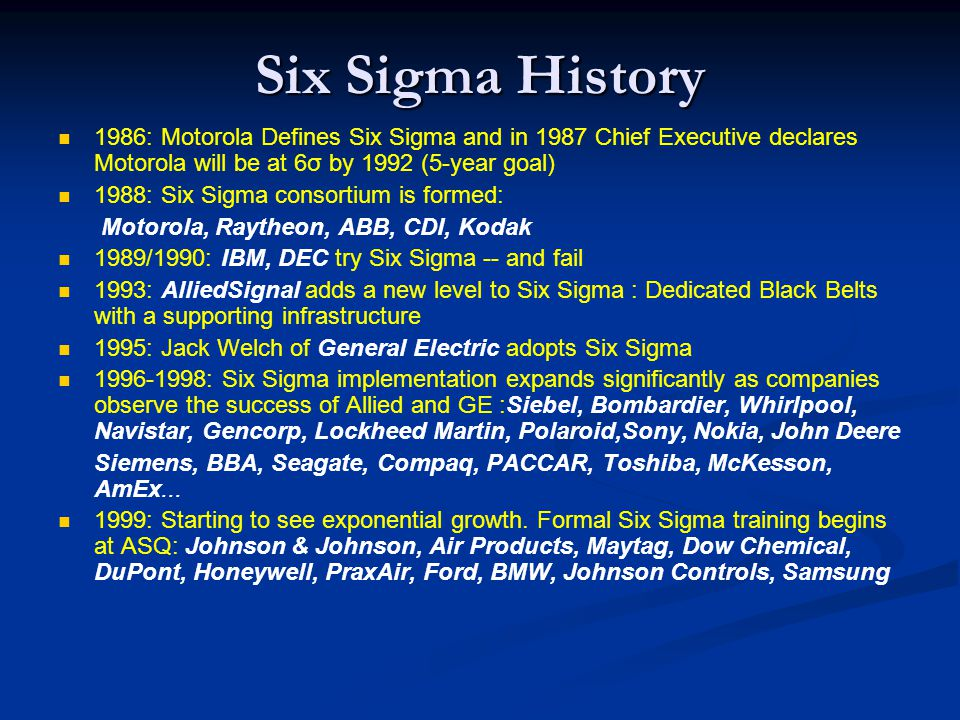 Six Sigma History 1986: Motorola Defines Six Sigma and in 1987 Chief Executive declares Motorola will be at 6σ by 1992 (5-year goal)