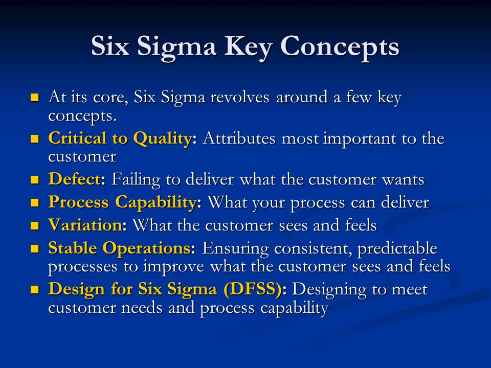 Six Sigma Key Concepts At its core, Six Sigma revolves around a few key concepts. Critical to Quality: Attributes most important to the customer.