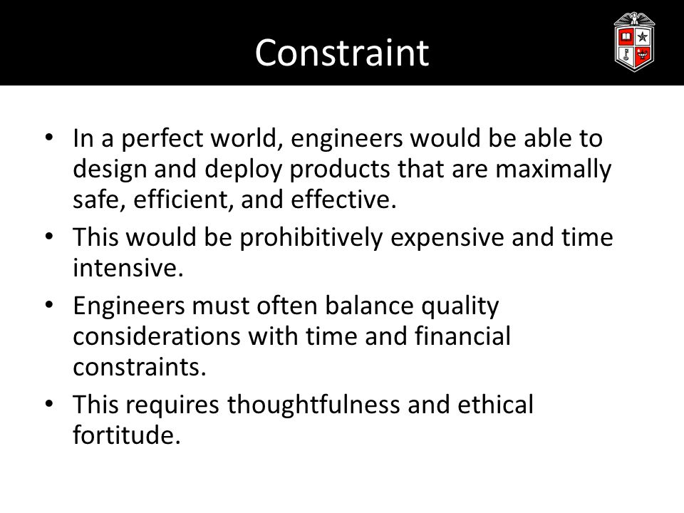 Constraint In a perfect world, engineers would be able to design and deploy products that are maximally safe, efficient, and effective.