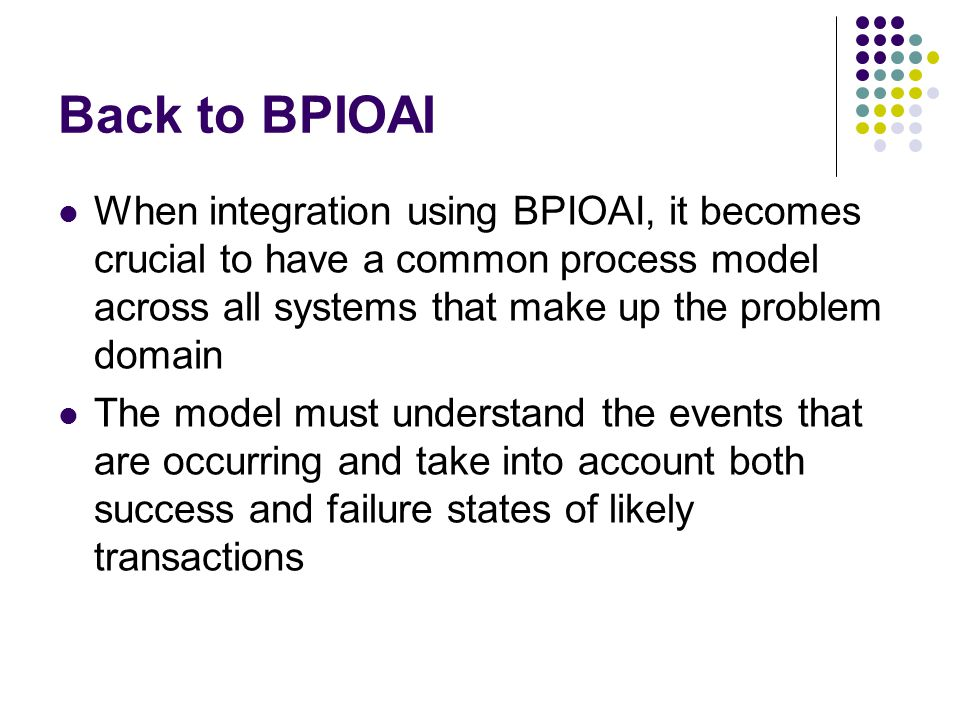 Back to BPIOAI When integration using BPIOAI, it becomes crucial to have a common process model across all systems that make up the problem domain.