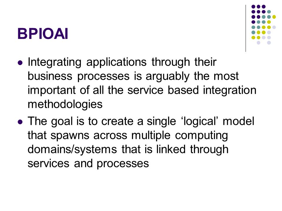 BPIOAI Integrating applications through their business processes is arguably the most important of all the service based integration methodologies.
