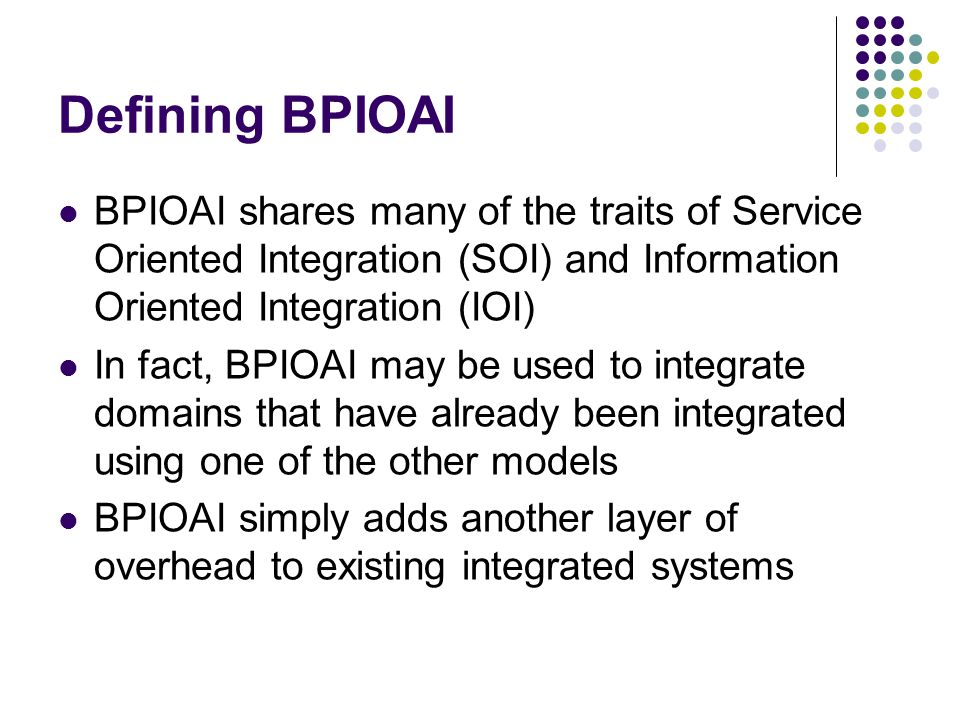 Defining BPIOAI BPIOAI shares many of the traits of Service Oriented Integration (SOI) and Information Oriented Integration (IOI)