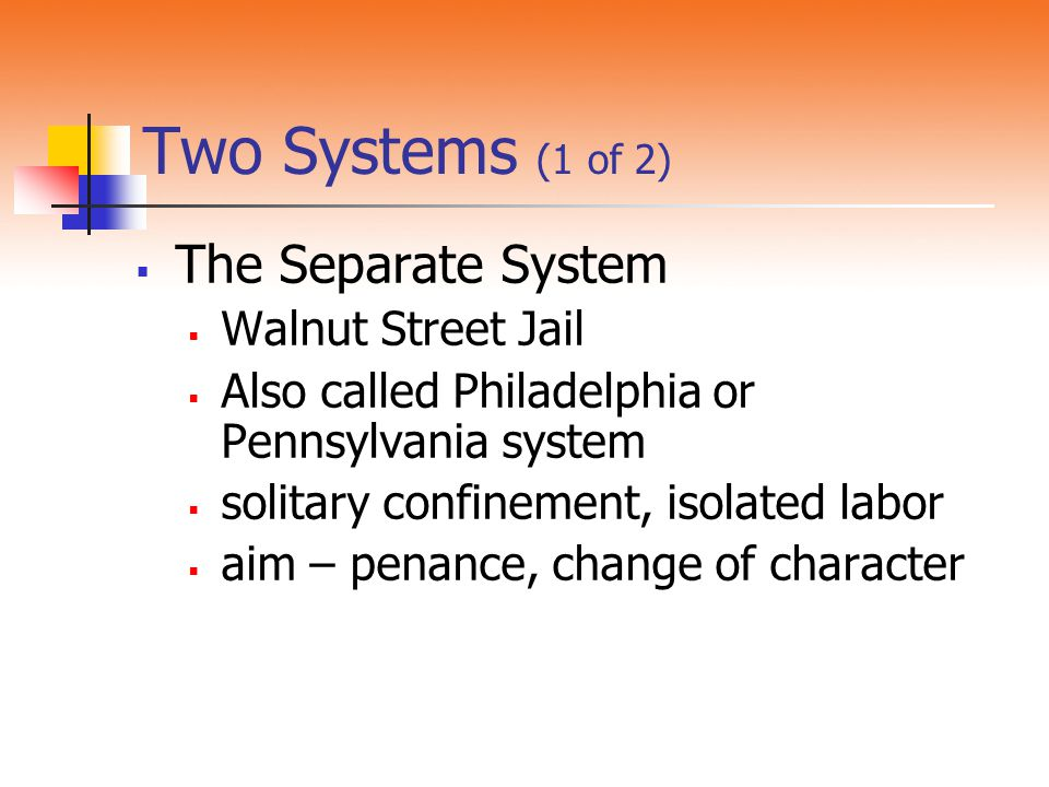 Two Systems (1 of 2) The Separate System Walnut Street Jail