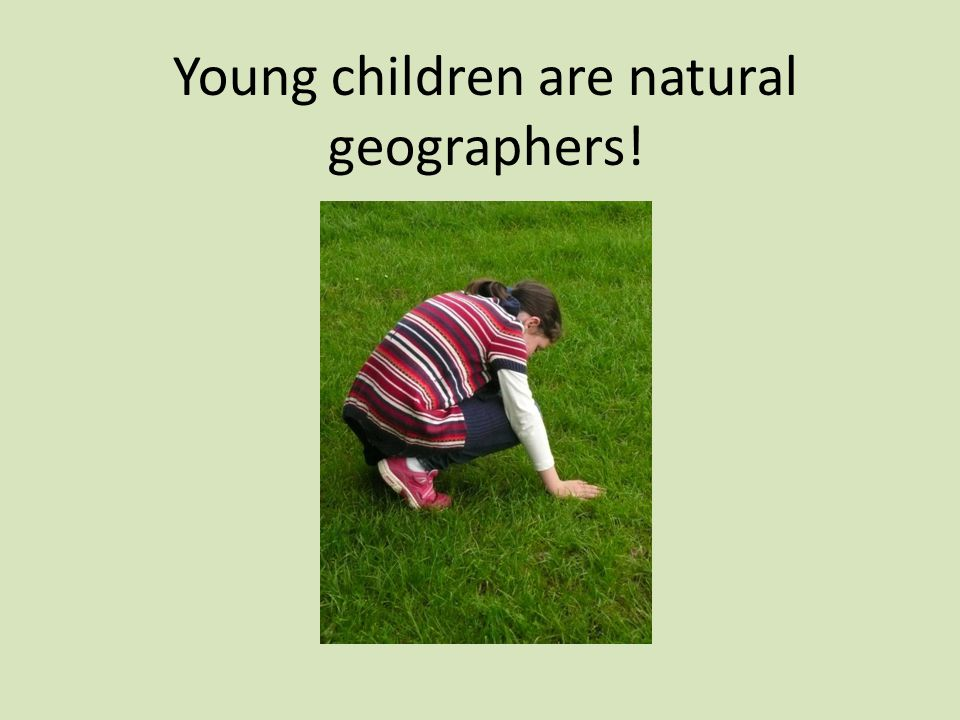 Young children are natural geographers!