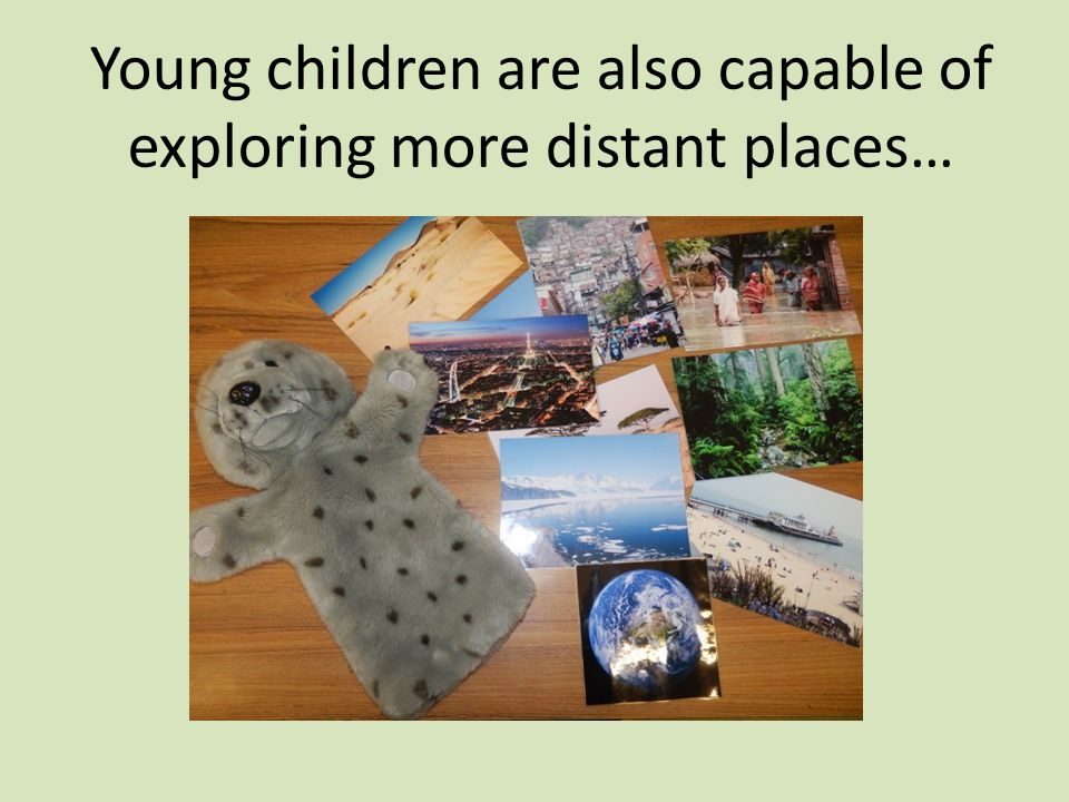 Young children are also capable of exploring more distant places…