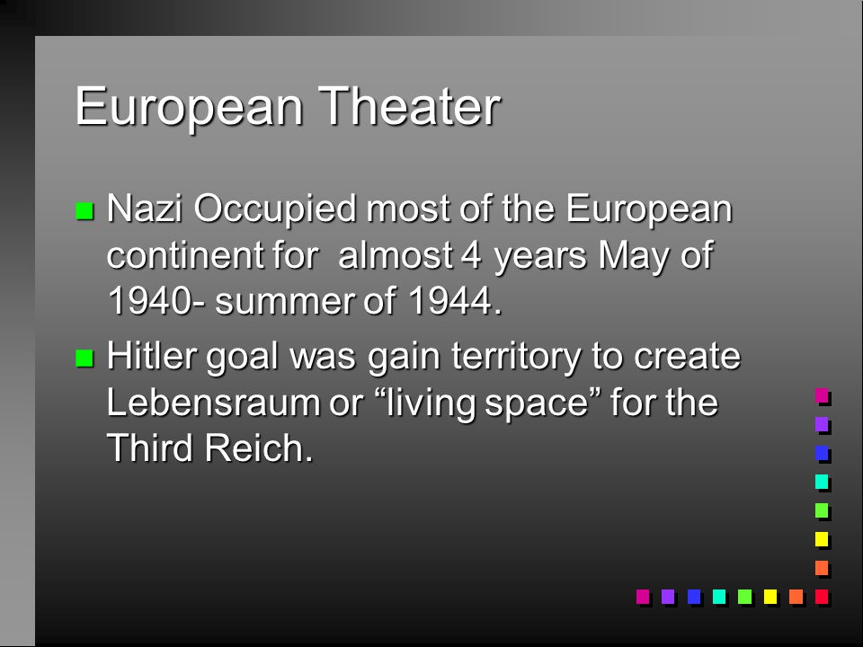 European Theater Nazi Occupied most of the European continent for almost 4 years May of 1940- summer of 1944.