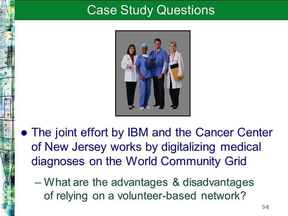 Case Study Questions The joint effort by IBM and the Cancer Center of New Jersey works by digitalizing medical diagnoses on the World Community Grid.