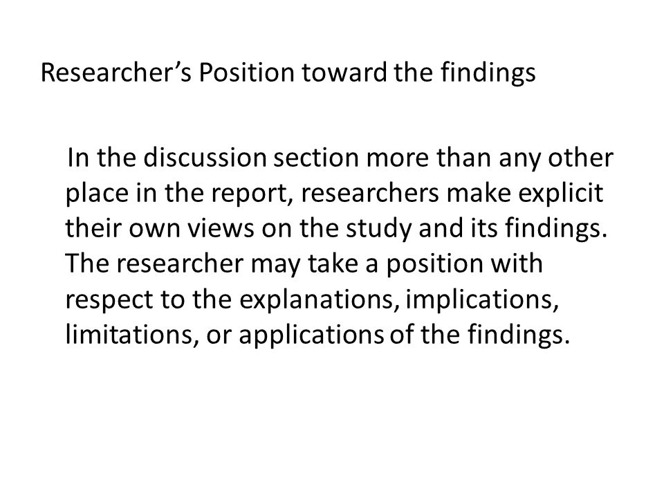 Researcher's Position toward the findings In the discussion section more than any other place in the report, researchers make explicit their own views on the study and its findings.