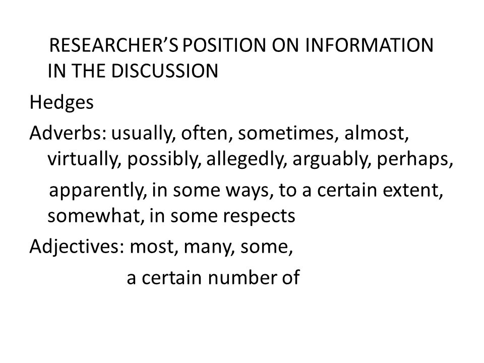 RESEARCHER'S POSITION ON INFORMATION IN THE DISCUSSION Hedges Adverbs: usually, often, sometimes, almost, virtually, possibly, allegedly, arguably, perhaps, apparently, in some ways, to a certain extent, somewhat, in some respects Adjectives: most, many, some, a certain number of