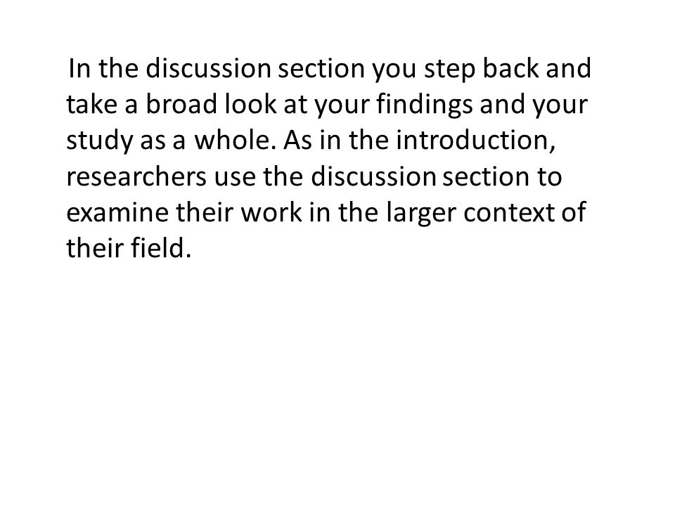 In the discussion section you step back and take a broad look at your findings and your study as a whole.