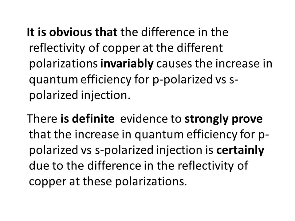 It is obvious that the difference in the reflectivity of copper at the different polarizations invariably causes the increase in quantum efficiency for p-polarized vs s-polarized injection.