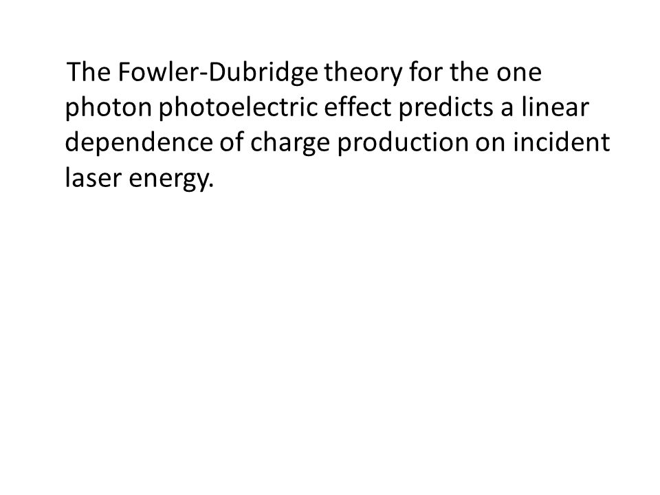 The Fowler-Dubridge theory for the one photon photoelectric effect predicts a linear dependence of charge production on incident laser energy.