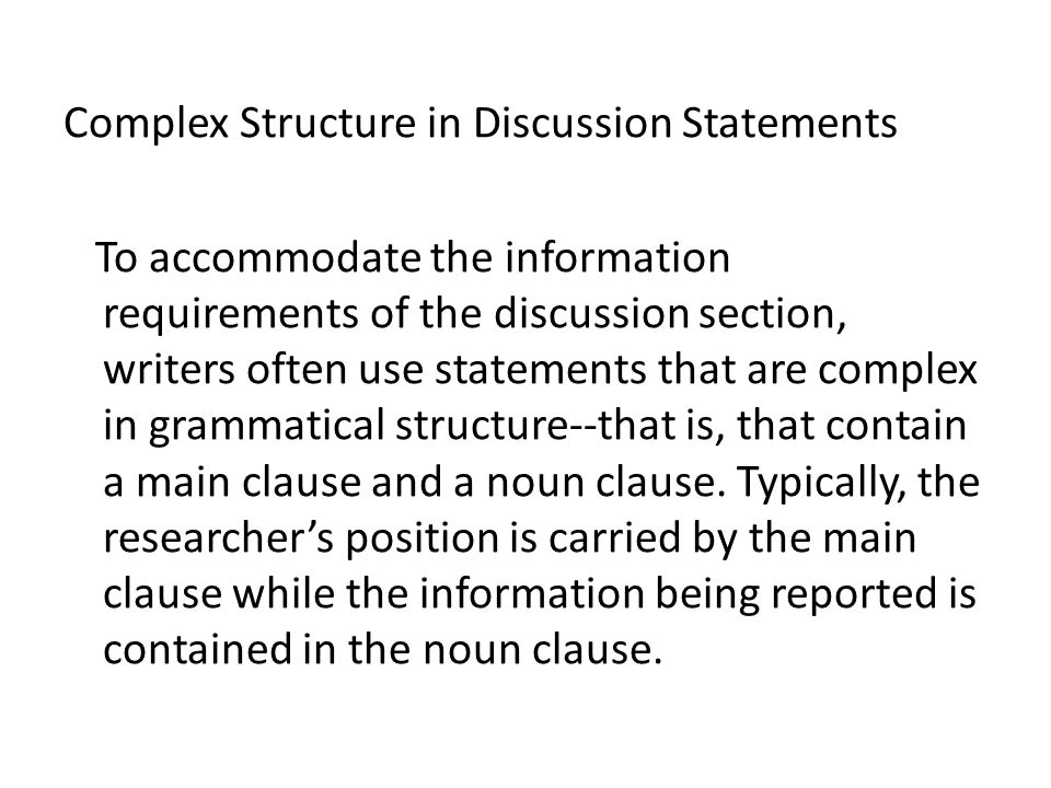 Complex Structure in Discussion Statements To accommodate the information requirements of the discussion section, writers often use statements that are complex in grammatical structure--that is, that contain a main clause and a noun clause.