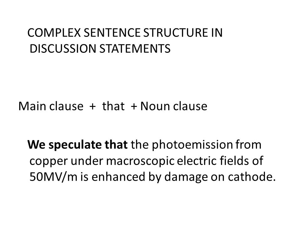 COMPLEX SENTENCE STRUCTURE IN DISCUSSION STATEMENTS Main clause + that + Noun clause We speculate that the photoemission from copper under macroscopic electric fields of 50MV/m is enhanced by damage on cathode.