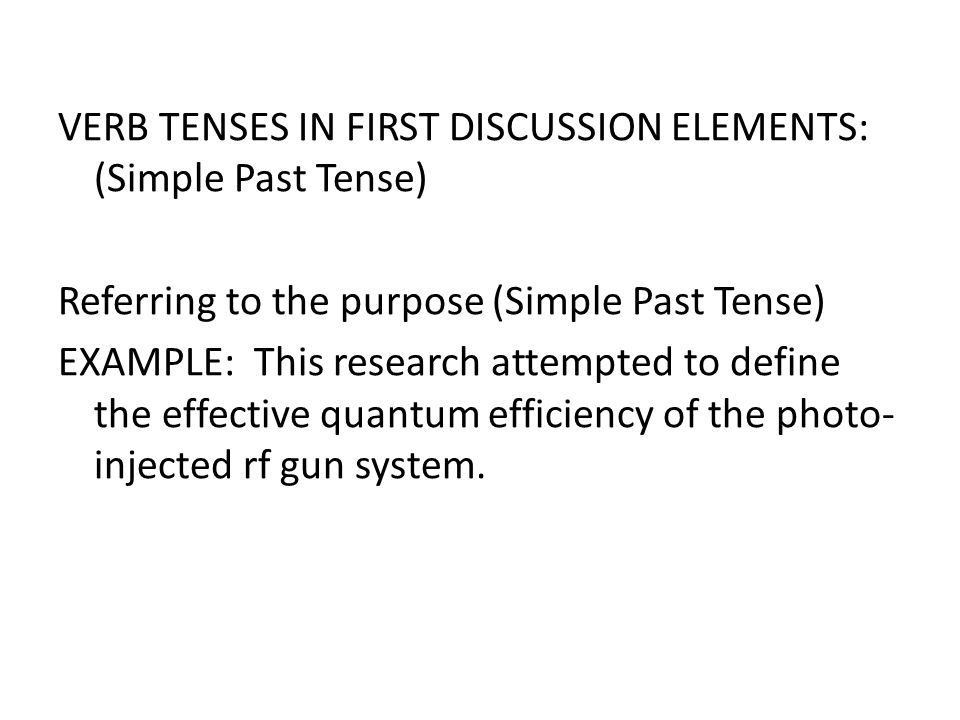 VERB TENSES IN FIRST DISCUSSION ELEMENTS: (Simple Past Tense) Referring to the purpose (Simple Past Tense) EXAMPLE: This research attempted to define the effective quantum efficiency of the photo-injected rf gun system.