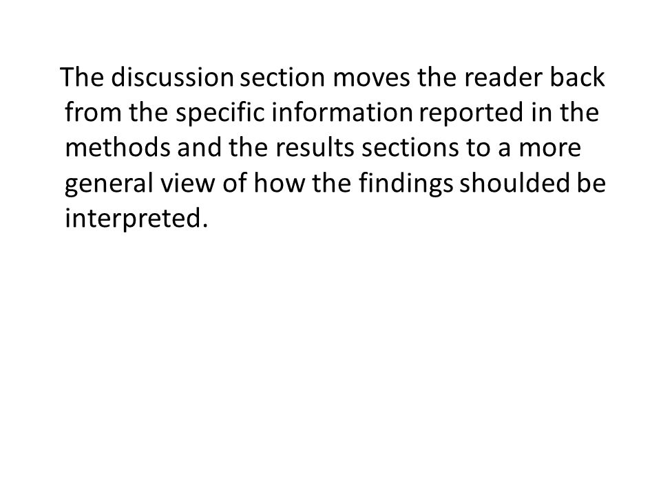 The discussion section moves the reader back from the specific information reported in the methods and the results sections to a more general view of how the findings shoulded be interpreted.