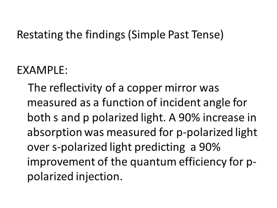 Restating the findings (Simple Past Tense) EXAMPLE: The reflectivity of a copper mirror was measured as a function of incident angle for both s and p polarized light.
