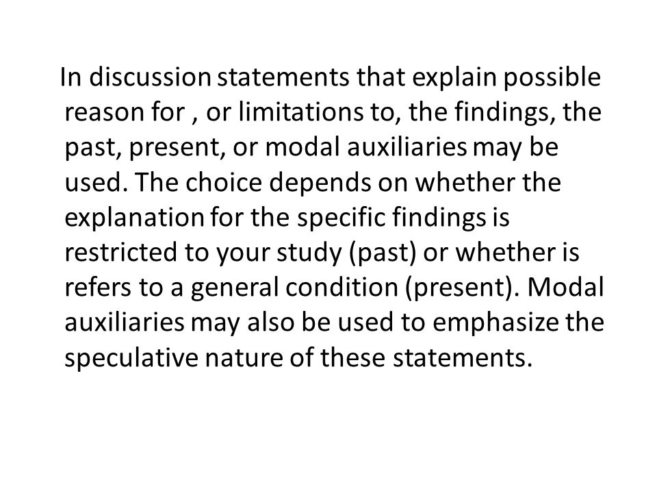 In discussion statements that explain possible reason for , or limitations to, the findings, the past, present, or modal auxiliaries may be used.