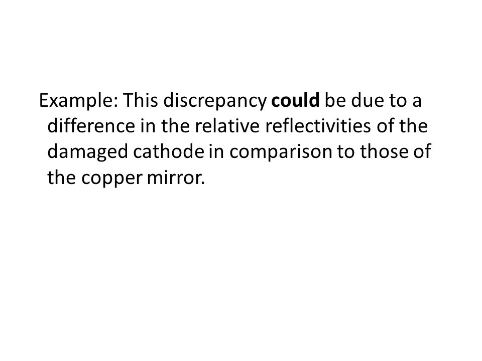 Example: This discrepancy could be due to a difference in the relative reflectivities of the damaged cathode in comparison to those of the copper mirror.