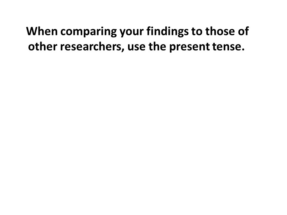 When comparing your findings to those of other researchers, use the present tense.
