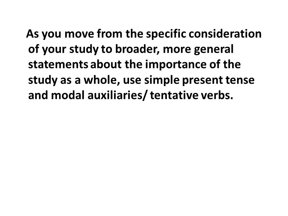 As you move from the specific consideration of your study to broader, more general statements about the importance of the study as a whole, use simple present tense and modal auxiliaries/ tentative verbs.