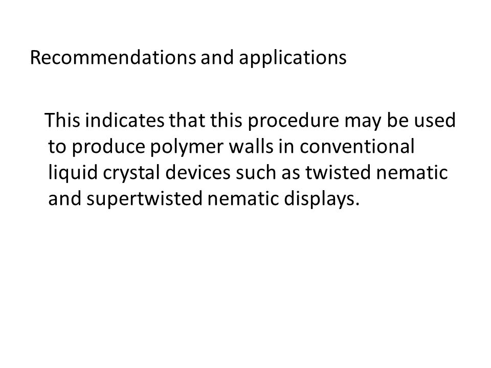 Recommendations and applications This indicates that this procedure may be used to produce polymer walls in conventional liquid crystal devices such as twisted nematic and supertwisted nematic displays.