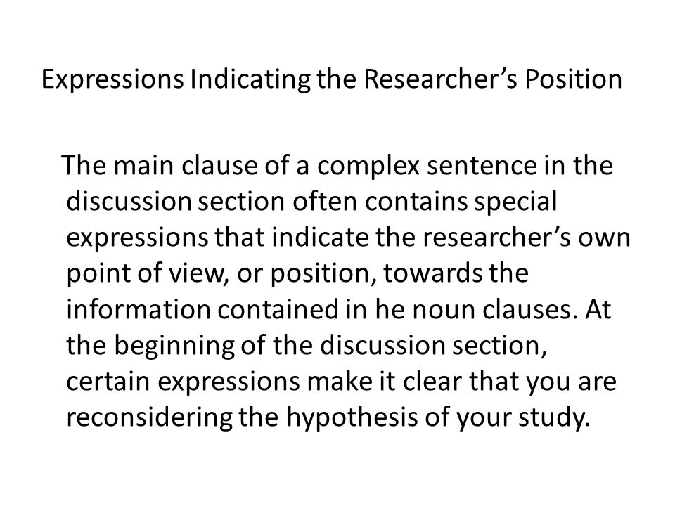 Expressions Indicating the Researcher's Position The main clause of a complex sentence in the discussion section often contains special expressions that indicate the researcher's own point of view, or position, towards the information contained in he noun clauses.