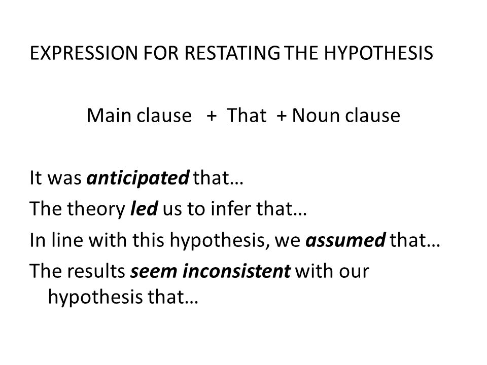 EXPRESSION FOR RESTATING THE HYPOTHESIS Main clause + That + Noun clause It was anticipated that… The theory led us to infer that… In line with this hypothesis, we assumed that… The results seem inconsistent with our hypothesis that…