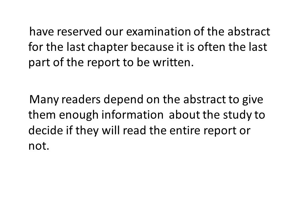 have reserved our examination of the abstract for the last chapter because it is often the last part of the report to be written.