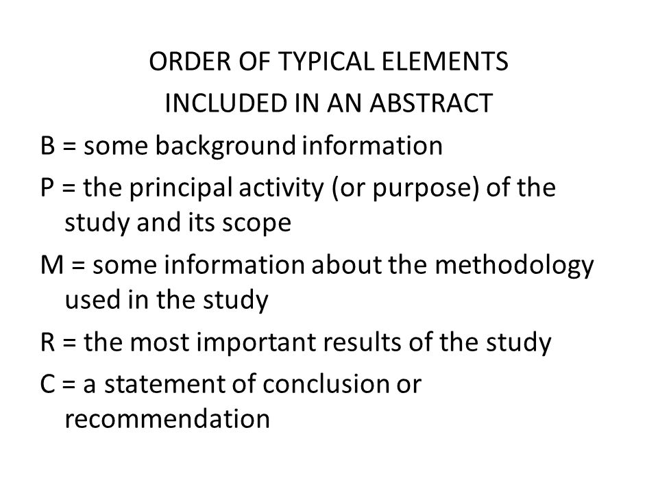 ORDER OF TYPICAL ELEMENTS INCLUDED IN AN ABSTRACT B = some background information P = the principal activity (or purpose) of the study and its scope M = some information about the methodology used in the study R = the most important results of the study C = a statement of conclusion or recommendation