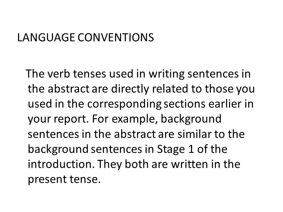 LANGUAGE CONVENTIONS The verb tenses used in writing sentences in the abstract are directly related to those you used in the corresponding sections earlier in your report.