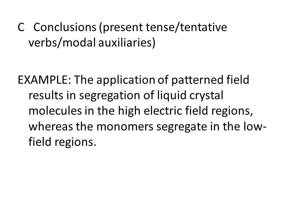 C Conclusions (present tense/tentative verbs/modal auxiliaries) EXAMPLE: The application of patterned field results in segregation of liquid crystal molecules in the high electric field regions, whereas the monomers segregate in the low-field regions.