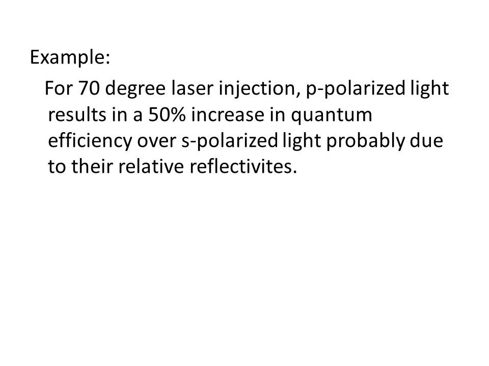 Example: For 70 degree laser injection, p-polarized light results in a 50% increase in quantum efficiency over s-polarized light probably due to their relative reflectivites.