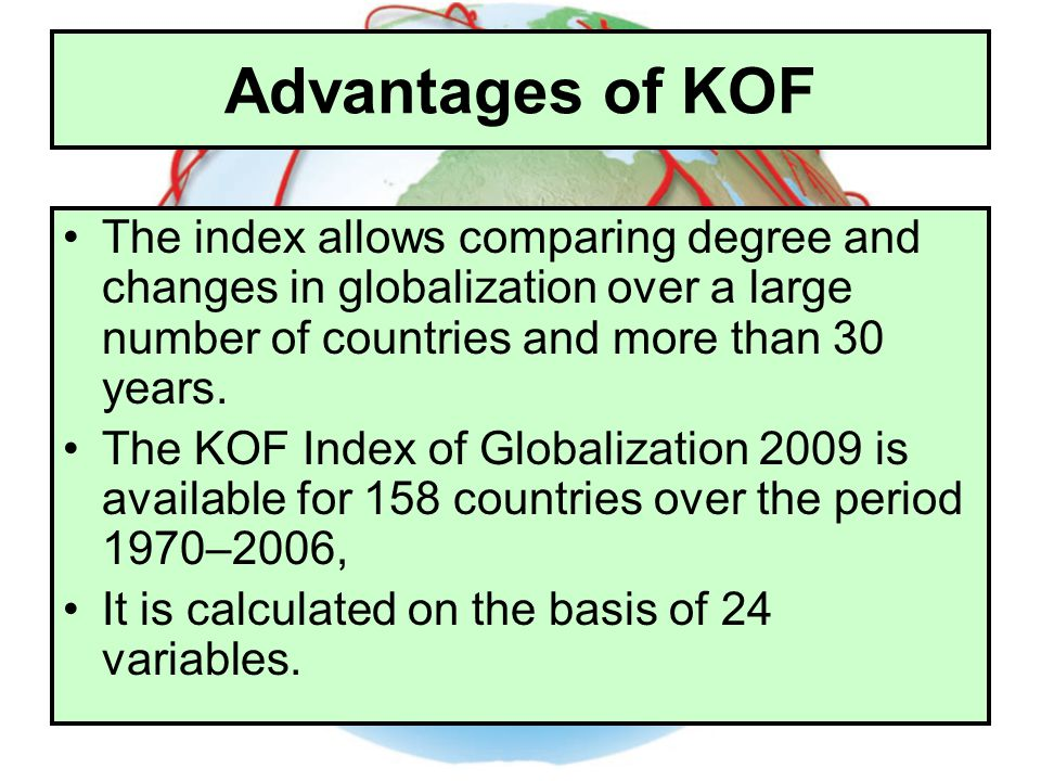 Advantages of KOF The index allows comparing degree and changes in globalization over a large number of countries and more than 30 years.